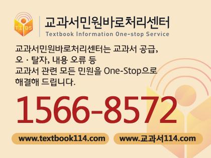 교과서민원바로처리센터 교과서민원바로처리센터는 교과서 공급, 오.탈자, 내용 오류 등 교과서 관련 모든 민원을 one-stop으로 해결해 드립니다. 1566-8572 www.textbook114.com www.교과서114.com